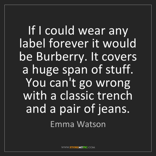 Emma Watson: If I could wear any label forever it would be Burberry....