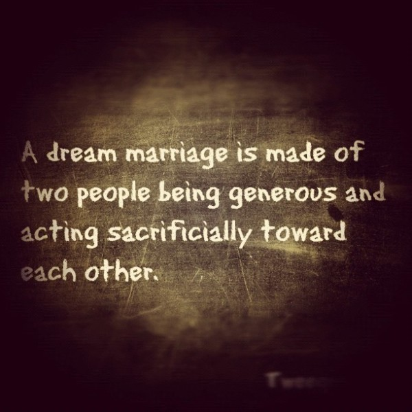 A dream marriage is made of two people being geerous and acting sacrificially toward e
