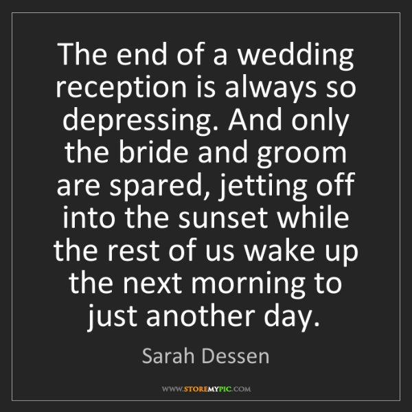 Sarah Dessen: The end of a wedding reception is always so depressing....