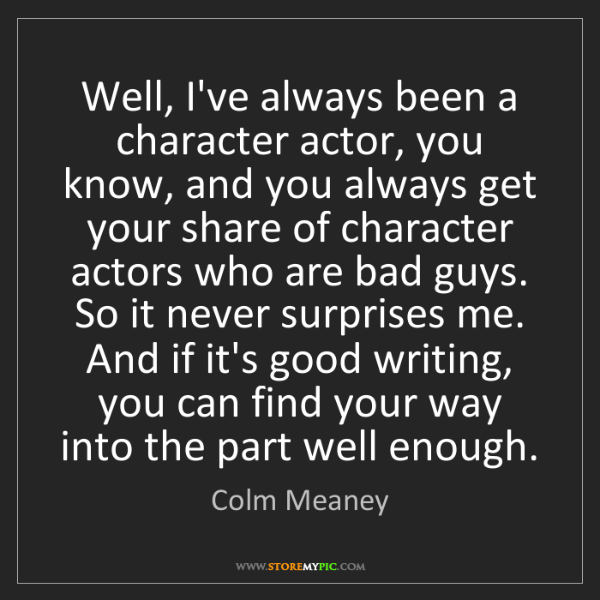 Colm Meaney: Well, I've always been a character actor, you know, and...