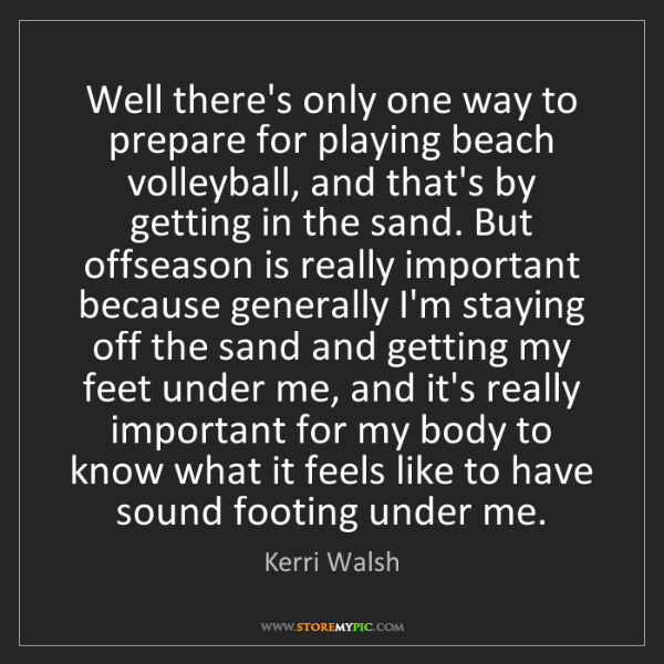 Kerri Walsh: Well there's only one way to prepare for playing beach...