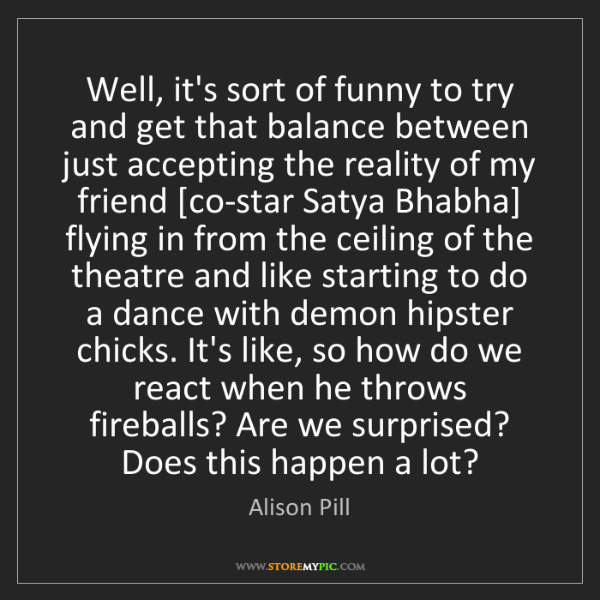 Alison Pill: Well, it's sort of funny to try and get that balance...