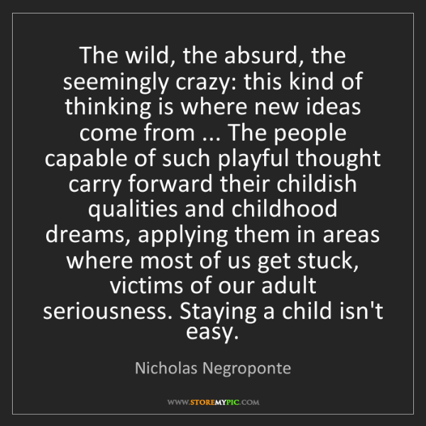 Nicholas Negroponte: The wild, the absurd, the seemingly crazy: this kind...