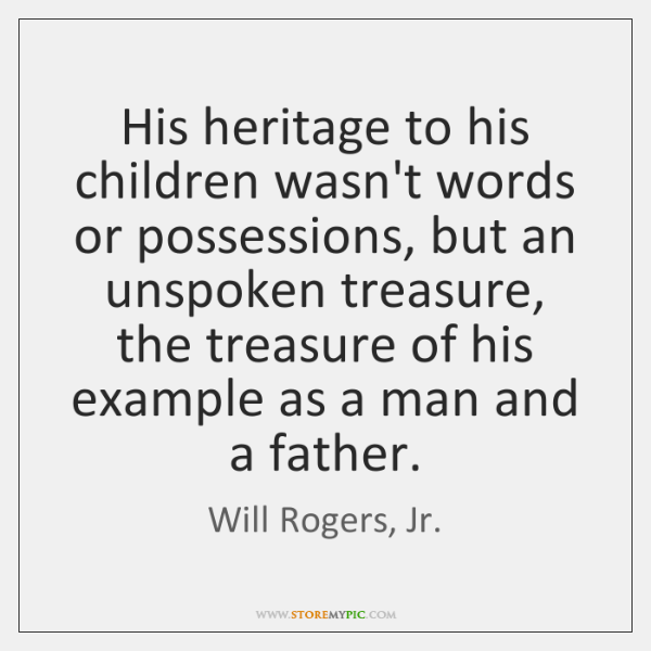 His heritage to his children wasn't words or possessions, but an unspoken ...