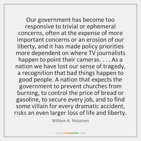 Our government has become too responsive to trivial or ephemeral concerns, often ...