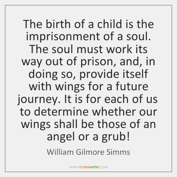 The birth of a child is the imprisonment of a soul. The ...