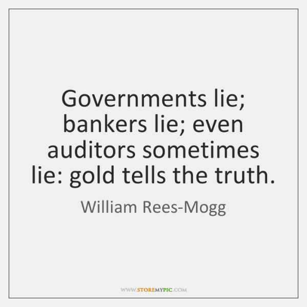 Governments lie; bankers lie; even auditors sometimes lie: gold tells the truth.