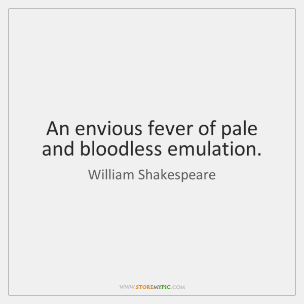 An envious fever of pale and bloodless emulation.