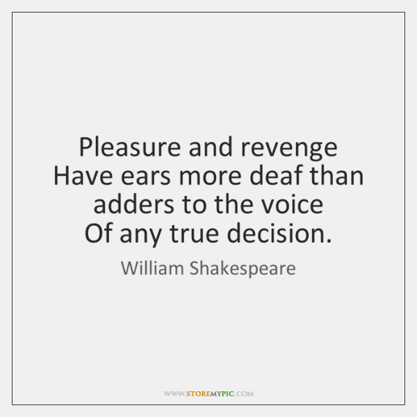Pleasure and revenge  Have ears more deaf than adders to the voice  ...