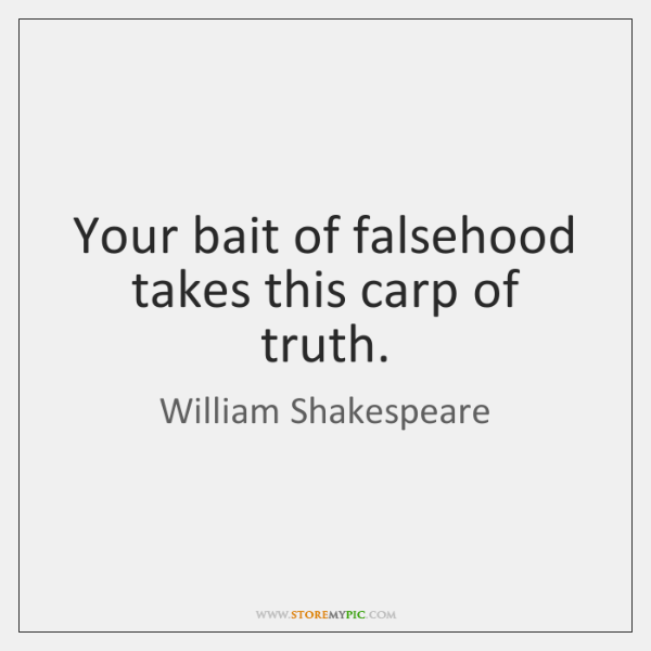 Your bait of falsehood takes this carp of truth.