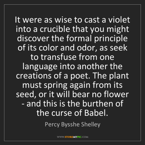 Percy Bysshe Shelley: It were as wise to cast a violet into a crucible that...