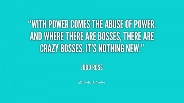 With power comes the abuse of power and where are bosses there are crazy bosses its nothing new