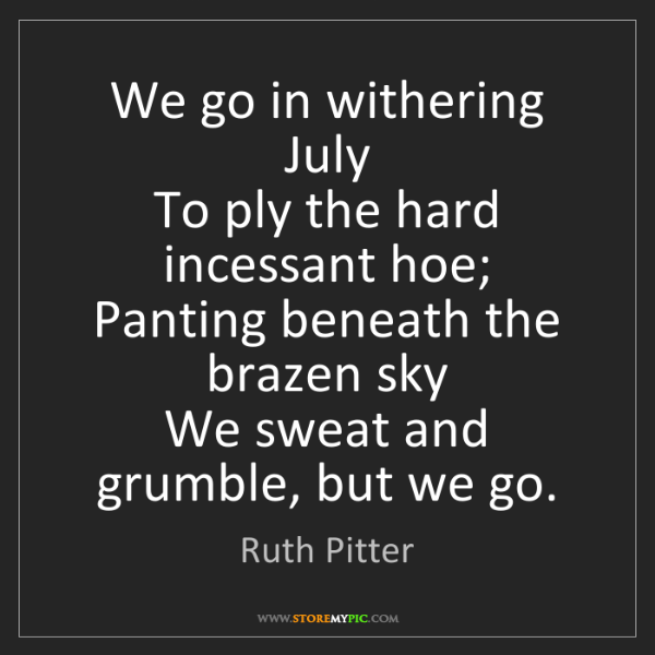 Ruth Pitter: We go in withering July  To ply the hard incessant hoe;...