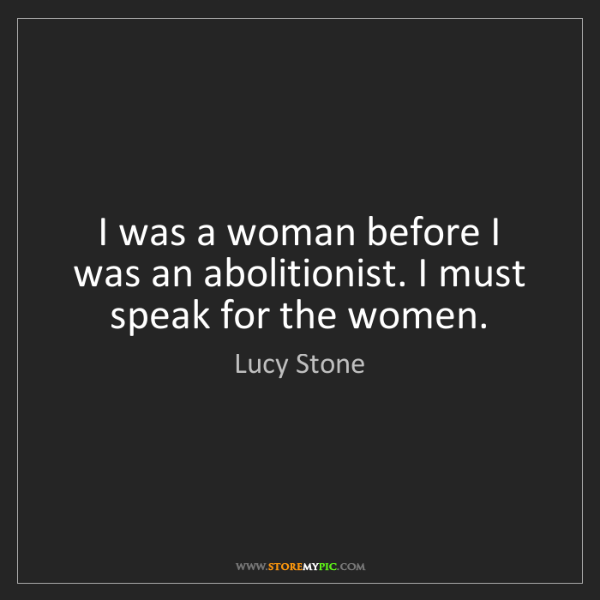 Lucy Stone: I was a woman before I was an abolitionist. I must speak...