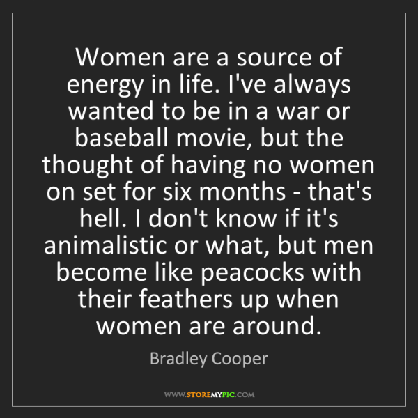 Bradley Cooper: Women are a source of energy in life. I've always wanted...