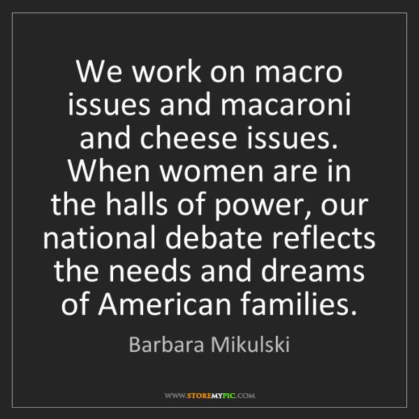 Barbara Mikulski: We work on macro issues and macaroni and cheese issues....