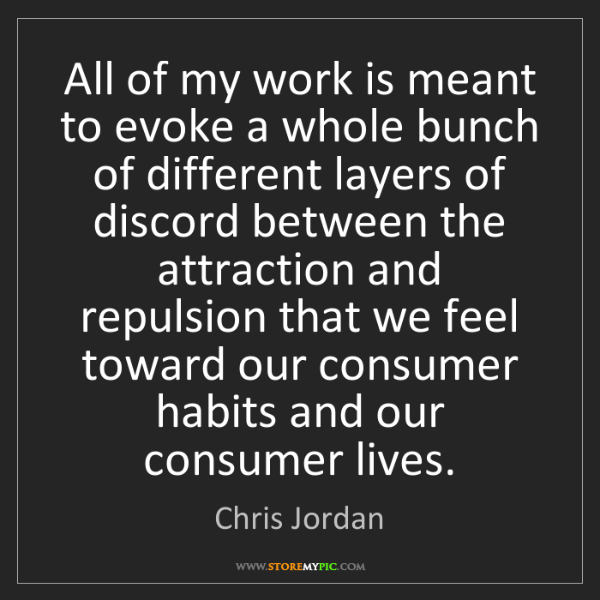 Chris Jordan: All of my work is meant to evoke a whole bunch of different...