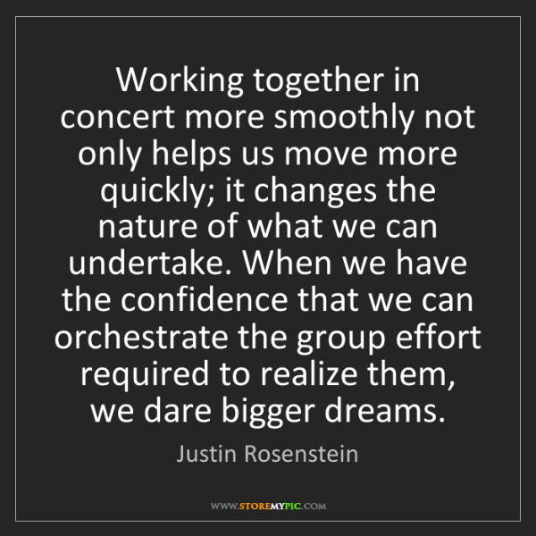 Justin Rosenstein: Working together in concert more smoothly not only helps...