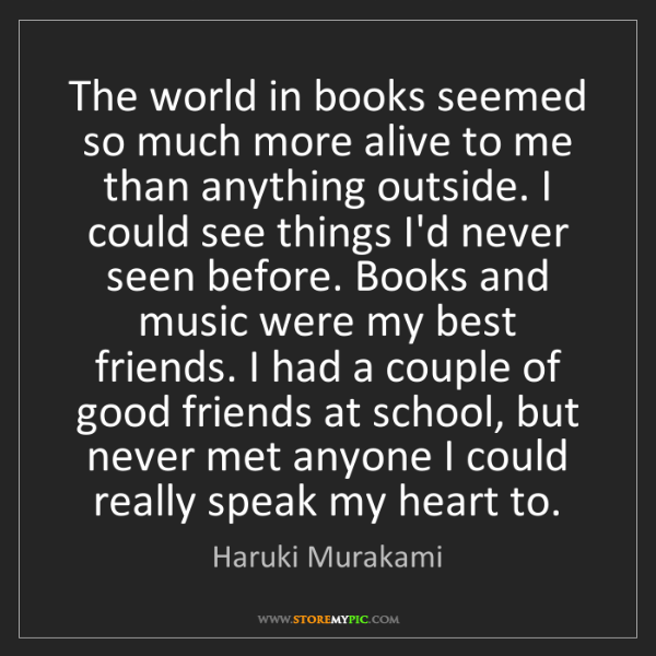 Haruki Murakami: The world in books seemed so much more alive to me than...