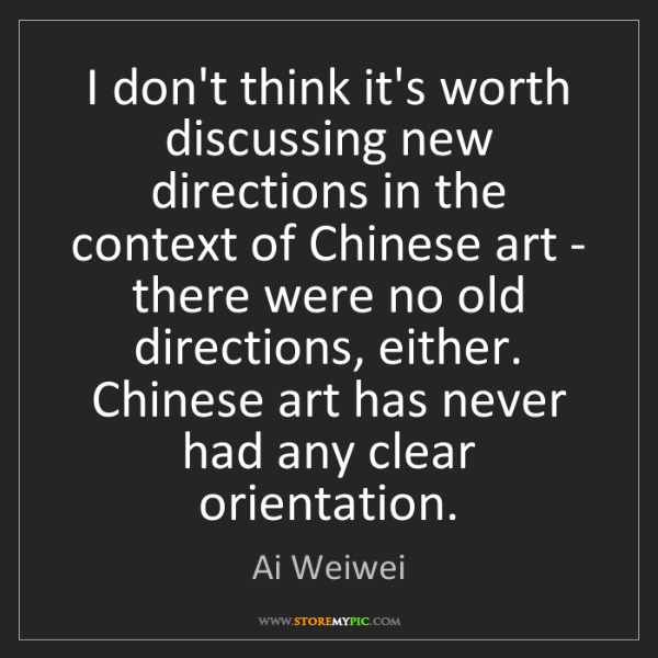 Ai Weiwei: I don't think it's worth discussing new directions in...