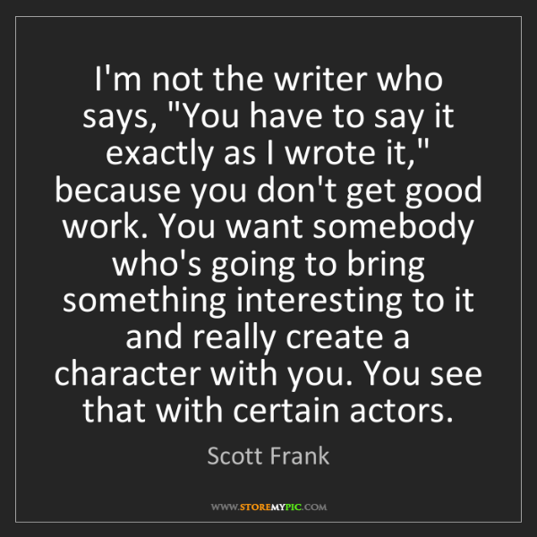 """Scott Frank: I'm not the writer who says, """"You have to say it exactly..."""