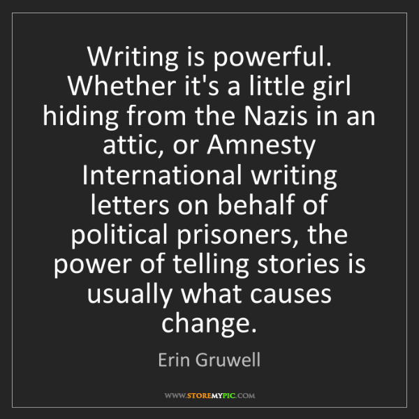Erin Gruwell: Writing is powerful. Whether it's a little girl hiding...