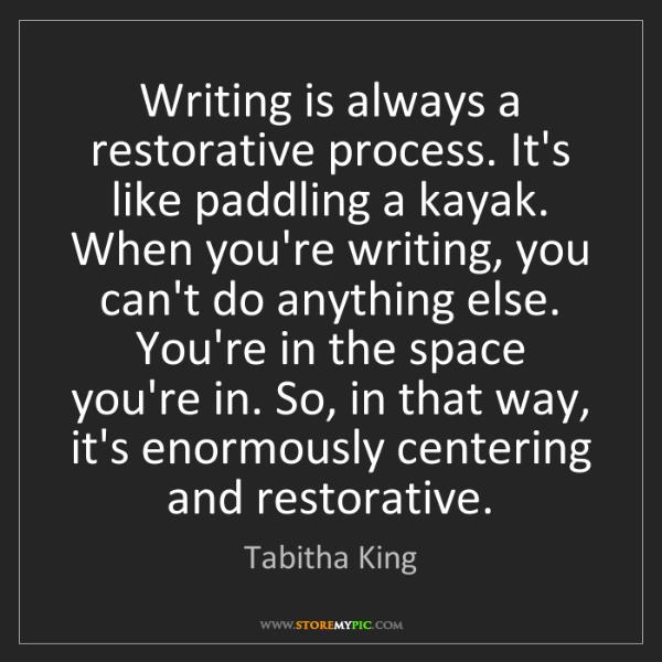 Tabitha King: Writing is always a restorative process. It's like paddling...