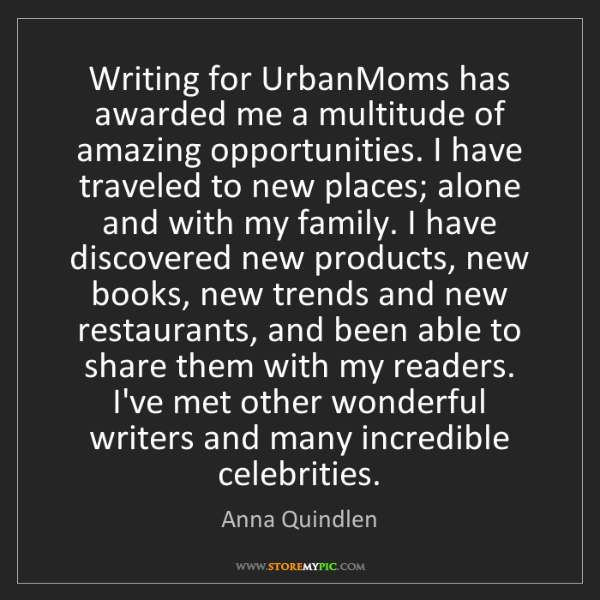 Anna Quindlen: Writing for UrbanMoms has awarded me a multitude of amazing...