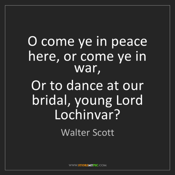 Walter Scott: O come ye in peace here, or come ye in war,  Or to dance...