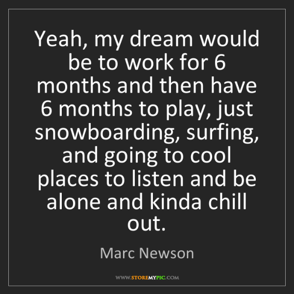 Marc Newson: Yeah, my dream would be to work for 6 months and then...