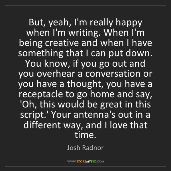 Josh Radnor: But, yeah, I'm really happy when I'm writing. When I'm...