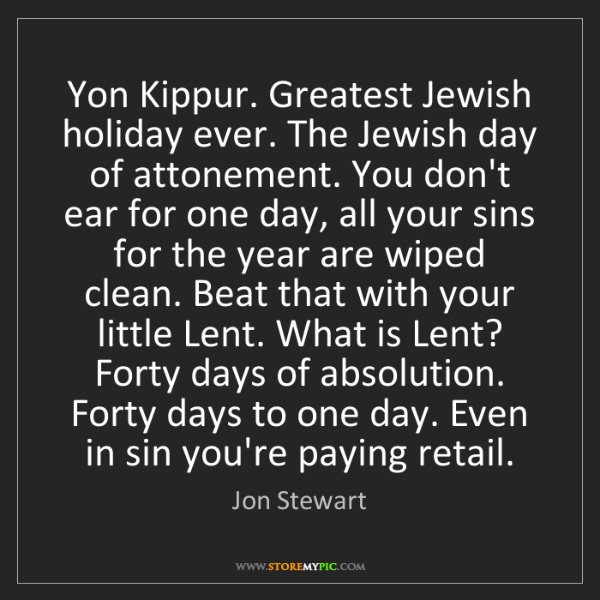 Jon Stewart: Yon Kippur. Greatest Jewish holiday ever. The Jewish...