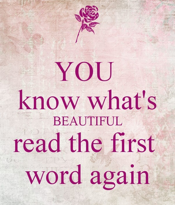 You know whats beautiful read the first word again