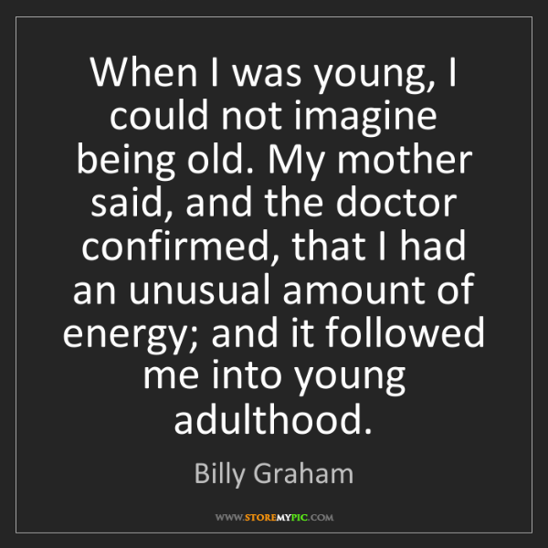 Billy Graham: When I was young, I could not imagine being old. My mother...