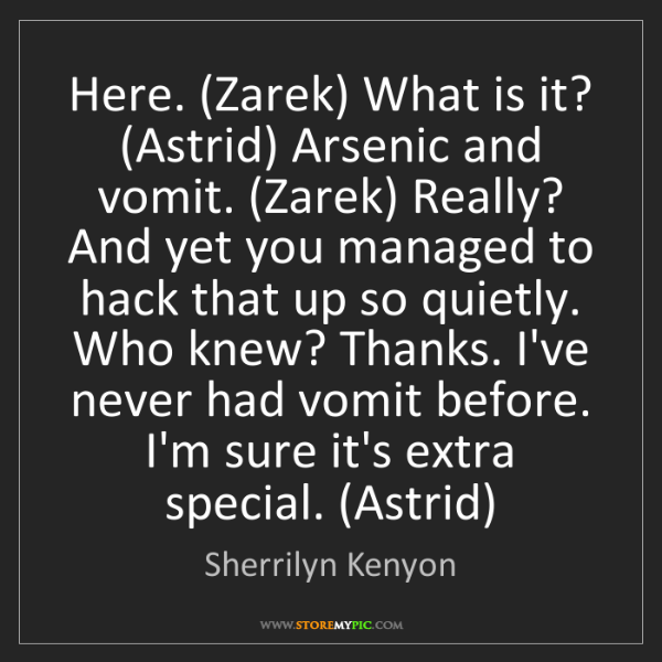 Sherrilyn Kenyon: Here. (Zarek) What is it? (Astrid) Arsenic and vomit....