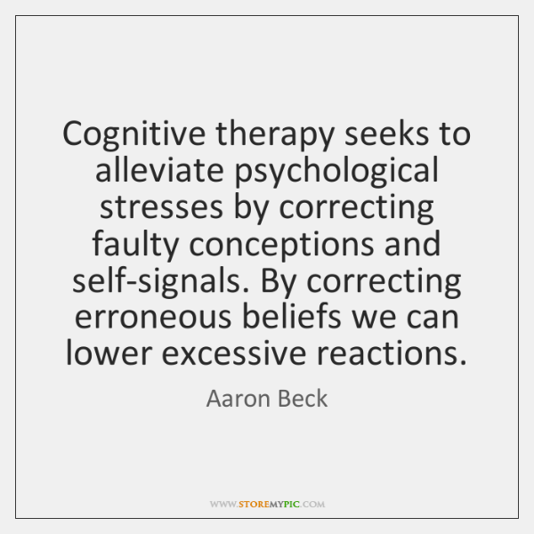 Cognitive therapy seeks to alleviate psychological stresses by correcting faulty conceptions and ...