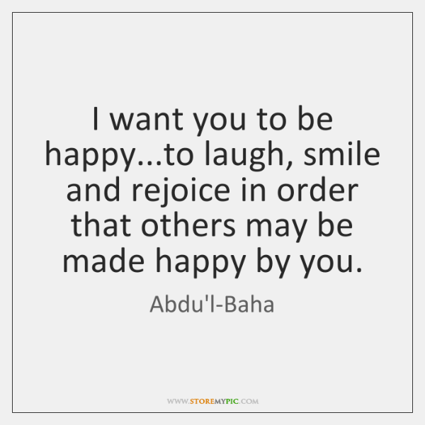I want you to be happy...to laugh, smile and rejoice in ...