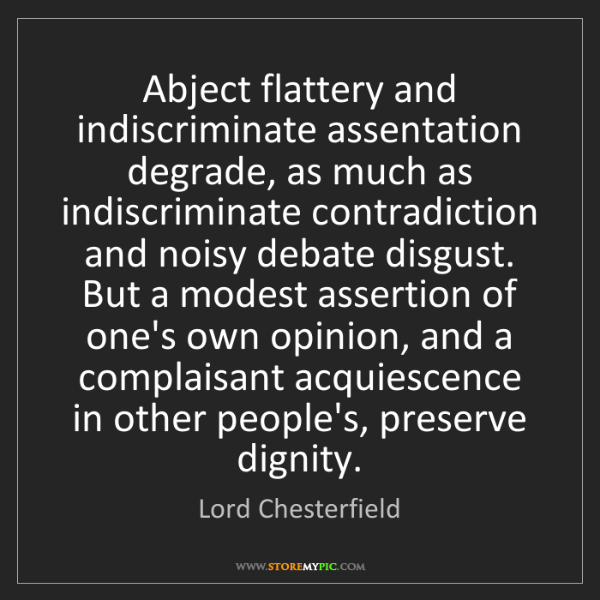 Lord Chesterfield: Abject flattery and indiscriminate assentation degrade,...