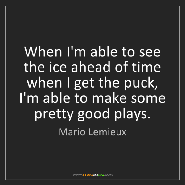 Mario Lemieux: When I'm able to see the ice ahead of time when I get...