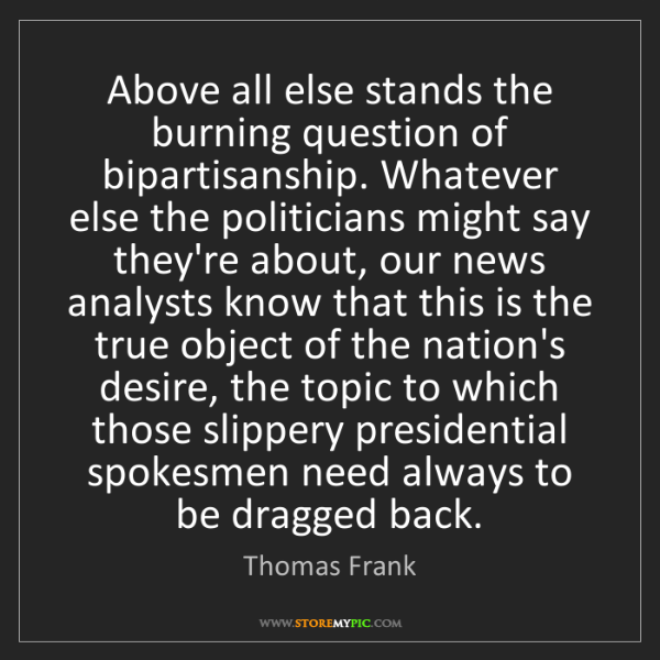 Thomas Frank: Above all else stands the burning question of bipartisanship....