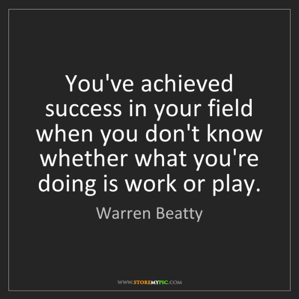 Warren Beatty: You've achieved success in your field when you don't...