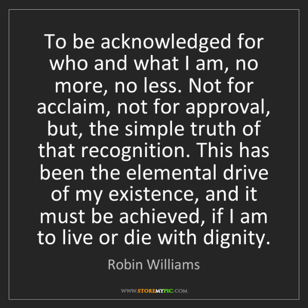 Robin Williams: To be acknowledged for who and what I am, no more, no...