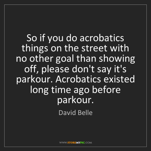 David Belle: So if you do acrobatics things on the street with no...