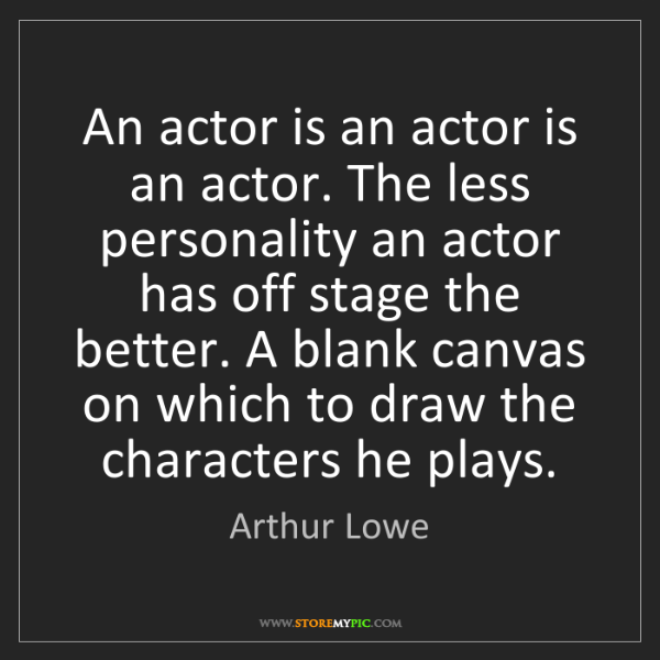 Arthur Lowe: An actor is an actor is an actor. The less personality...