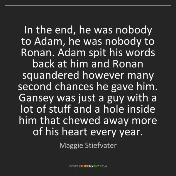 Maggie Stiefvater: In the end, he was nobody to Adam, he was nobody to Ronan....