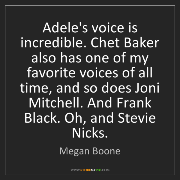 Megan Boone: Adele's voice is incredible. Chet Baker also has one...