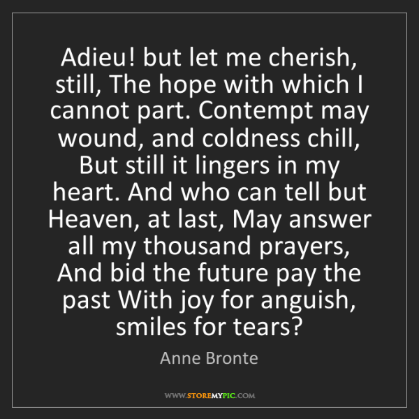 Anne Bronte: Adieu! but let me cherish, still, The hope with which...