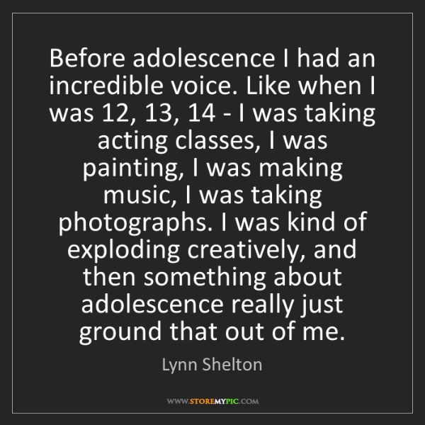 Lynn Shelton: Before adolescence I had an incredible voice. Like when...