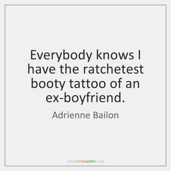 Everybody knows I have the ratchetest booty tattoo of an ex-boyfriend.