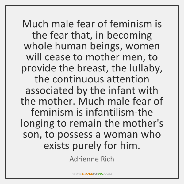 Much male fear of feminism is the fear that, in becoming whole ...